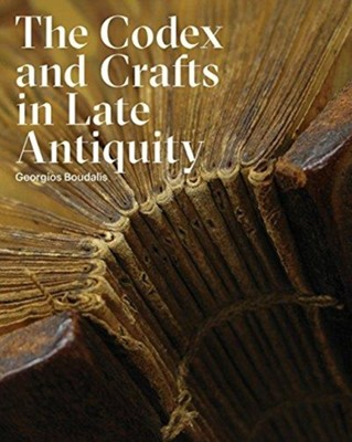 The Codex and Crafts in Late Antiquity Georgios Boudalis 9781941792124