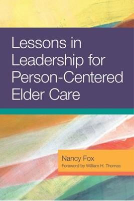 Lessons in Leadership for Person-Centered Elder Care Nancy Fox 9781938870606