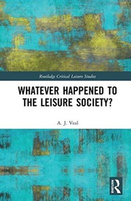 Whatever Happened to the Leisure Society? A. J. (University of Technology Veal 9781138289642