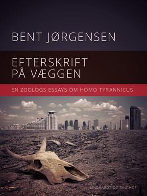 Efterskrift på væggen. En zoologs essays om Homo tyrannicus Bent Jørgensen 9788711931035