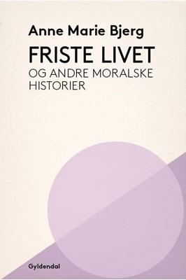 Friste livet og andre moralske historier Anne Marie Bjerg 9788702248364