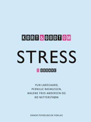 Kort & godt om stress, 2. udgave Malene Friis Andersen, Yun Ladegaard, Pernille Rasmussen, Bo Netterstrøm 9788771582321