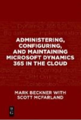 Administering, Configuring, and Maintaining Microsoft Dynamics 365 in the Cloud Scott McFarland, Mark Beckner 9781547416110