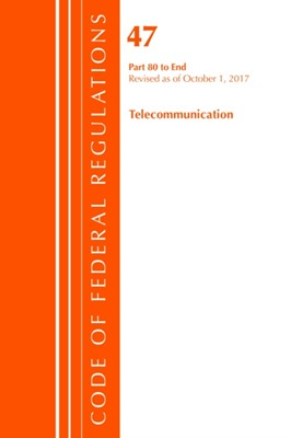 Code of Federal Regulations, Title 47 Telecommunications 80-End, Revised as of October 1, 2017 Office of the Federal Register (U.S.) 9781630059514