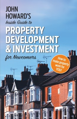 John Howard's Inside Guide to Property Development and Investment for Newcomers John Howard 9781789014785