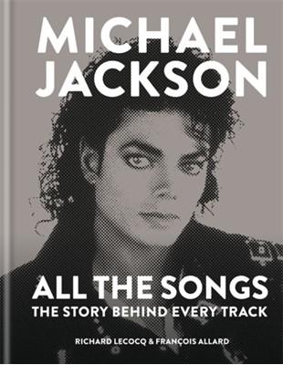 Michael Jackson: All the Songs Richard Lecocq, Francois Allard 9781788400572