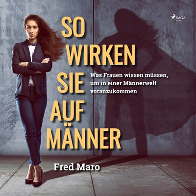 So wirken Sie auf Männer - Was Frauen wissen müssen, um in einer Männerwelt voranzukommen Fred Maro 9788711969267