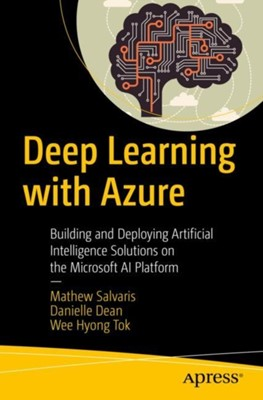 Deep Learning with Azure Danielle Dean, Wee Hyong Tok, Mathew Salvaris 9781484236789
