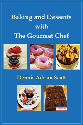 Baking and Desserts with The Gourmet Chef Dennis Adrian Scott 9781786233523