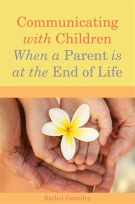 Communicating with Children When a Parent is at the End of Life Rachel Fearnley 9781849052344