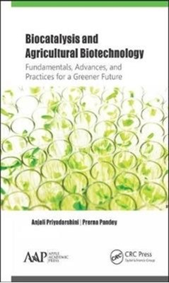 Biocatalysis and Agricultural Biotechnology: Fundamentals, Advances, and Practices for a Greener Future Prerna Pandey, Anjali Priyadarshini 9781771886895