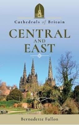 Cathedrals of Britain: Central and East Bernadette Fallon 9781526703880