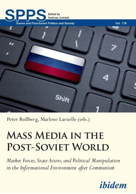 Mass Media in the Post-Soviet World - Market Forces, State Actors, and Political Manipulation in the Informational Environment after Communism Marlene Laruelle, Peter Rollberg 9783838211169