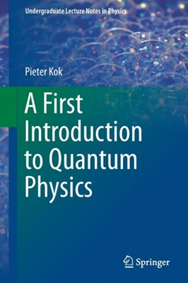 A First Introduction to Quantum Physics Pieter Kok 9783319922065