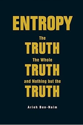 Entropy: The Truth, The Whole Truth, And Nothing But The Truth Arieh Ben-Naim 9789813147676