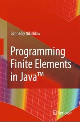 Programming Finite Elements in Java (TM) Gennadiy P. Nikishkov 9781848829718