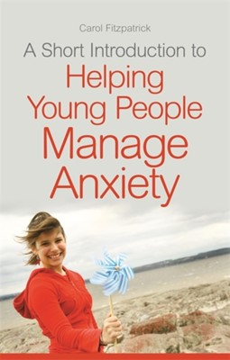 A Short Introduction to Helping Young People Manage Anxiety Carol Fitzpatrick 9781849055574