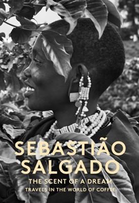 Scent of a Dream, The:Travels in the World of Coffee Sebastiao Salgado 9781419719219