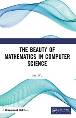 The Beauty of Mathematics in Computer Science Jun Wu 9781138049604