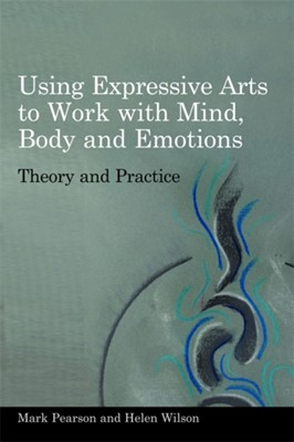 Using Expressive Arts to Work with Mind, Body and Emotions Mark Pearson, Helen Wilson 9781849050319