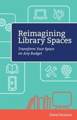 Reimagining Library Spaces Diana Rendina 9781564843913