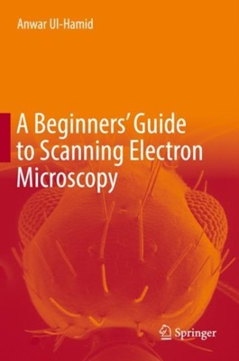 A Beginners' Guide to Scanning Electron Microscopy Anwar Ul-Hamid 9783319984810