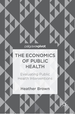 The Economics of Public Health Heather Brown 9783319748252