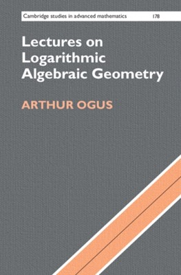 Lectures on Logarithmic Algebraic Geometry Arthur (University of California Ogus 9781107187733