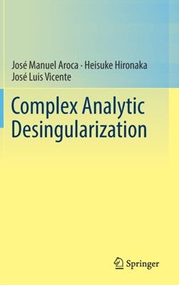 Complex Analytic Desingularization Jose Manuel Aroca, Heisuke Hironaka, Jose Luis Vicente 9784431702184