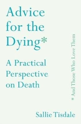 Advice for the Dying (and Those Who Love Them) Sallie Tisdale 9781760632700