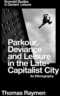 Parkour, Deviance and Leisure in the Late-Capitalist City Thomas Raymen 9781787438125