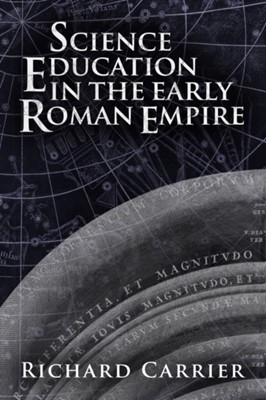 Science Education in the Early Roman Empire Richard Carrier 9781634310901