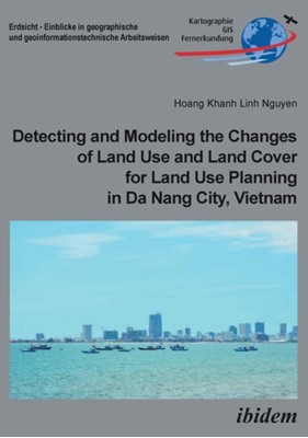 Detecting and Modeling the Changes of Land Use and Land Cover for Land Use Planning in Da Nang City, Vietnam Hoang Khanh Linh Nguyen, Hoang Khanh Lin Nguyen 9783838211367