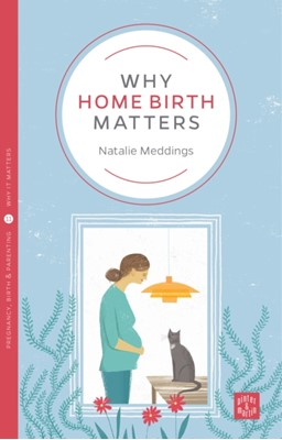 Why Home Birth Matters Natalie Meddings 9781780665559