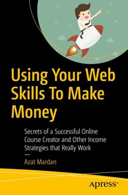 Using Your Web Skills To Make Money Azat Mardan 9781484239216