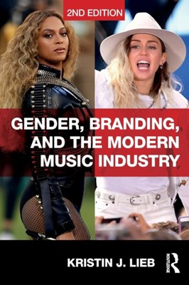 Gender, Branding, and the Modern Music Industry Kristin (Emerson College USA) Lieb, Kristin J. (Emerson College Lieb 9781138064164