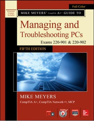 Mike Meyers' CompTIA A+ Guide to Managing and Troubleshooting PCs, Fifth Edition (Exams 220-901 & 220-902) Mike Meyers 9781259589546