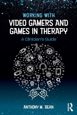 Working with Video Gamers and Games in Therapy Anthony M. Bean, Anthony M. (Telos Project Bean 9781138747142