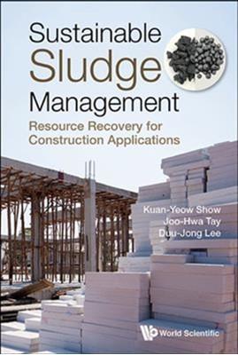 Sustainable Sludge Management: Resource Recovery For Construction Applications Joo Hwa (Univ Of Calgary Tay, Kuan-yew (Hohai Univ & Puritek Environmental Technology Inst Show, Duu-jong (National Taiwan Univ Lee, Duu-jong (Nat'l Taiwan Univ Lee 9789813238251