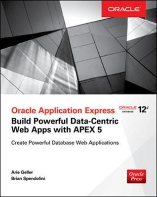 Oracle Application Express: Build Powerful Data-Centric Web Apps with APEX Brian Spendolini, Arie Geller 9780071843041