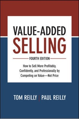Value-Added Selling, Fourth Edition: How to Sell More Profitably, Confidently, and Professionally by Competing on Value-Not Price Paul Reilly, Tom Reilly 9781260134735