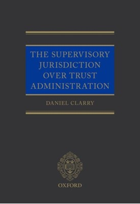The Supervisory Jurisdiction Over Trust Administration Daniel (Barrister Clarry 9780198813651