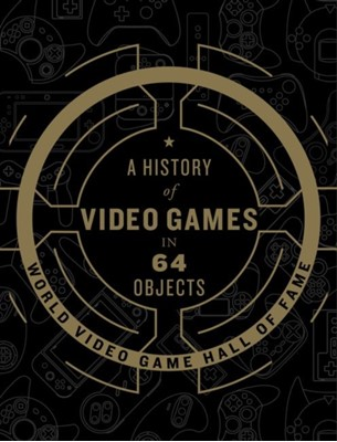 A History of Video Games in 64 Objects World Video Game Hall of Fame 9780062838698