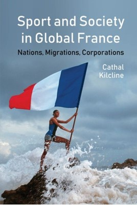 Sport and Society in Global France Cathal Kilcline 9781781382899