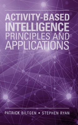 Activity-Based Intelligence: Principles and Applications Stephen Ryan, Patrick Biltgen 9781608078769