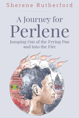 A Journey For Perlene - Jumping out of the Frying Pan and into the Fire Sherene Rutherford 9781788302739