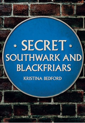 Secret Southwark and Blackfriars Kristina Bedford 9781445676586