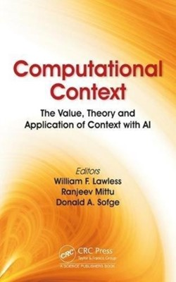 Computational Context William F. Lawless, Ranjeev Mittu, Donald Sofge, William F. (Professor Lawless, Ranjeev (Naval Research Laboratory Mittu, Donald (Naval Research Laboratory Sofge 9781138320642