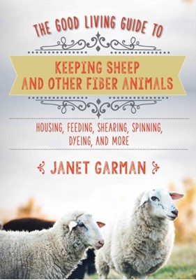 The Good Living Guide to Keeping Sheep and Other Fiber Animals: Housing, Feeding, Shearing, Spinning, Dyeing, and More Janet Garman 9781680994049