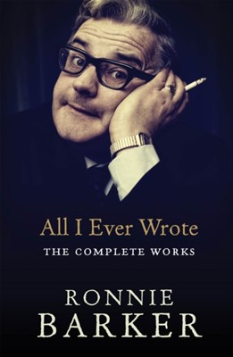 All I Ever Wrote: The Complete Works Ronnie Barker 9780091951436